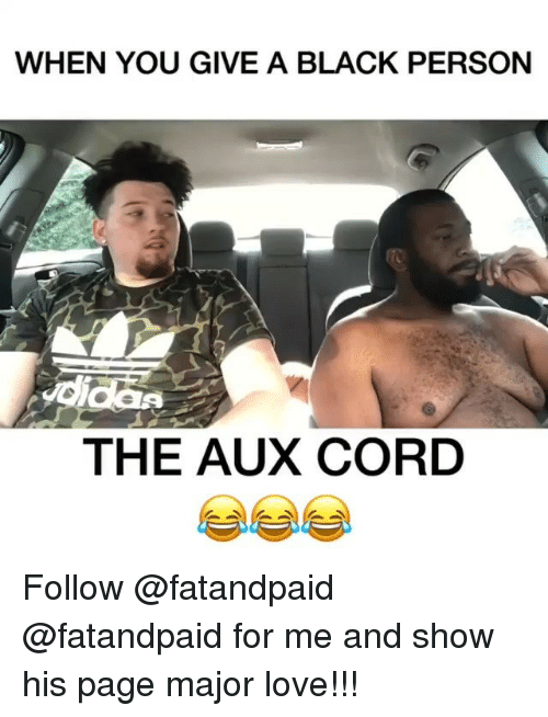 Funny, Love, and Black: WHEN YOU GIVE A BLACK PERSON  didas  THE AUX CORD Follow @fatandpaid @fatandpaid for me and show his page major love!!!