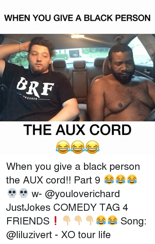Friends, Life, and Memes: WHEN YOU GIVE A BLACK PERSON  THE AUX CORD When you give a black person the AUX cord!! Part 9 😂😂😂💀💀 w- @youloverichard JustJokes COMEDY TAG 4 FRIENDS❗️👇🏼👇🏼👇🏼😂😂 Song: @liluzivert - XO tour life