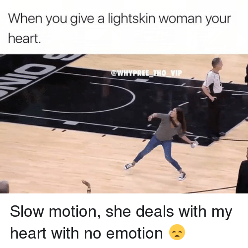 Memes, Slow Motion, and Lightskin: When you give a lightskin woman your  heart.  WHYPRE  VIP Slow motion, she deals with my heart with no emotion 😞