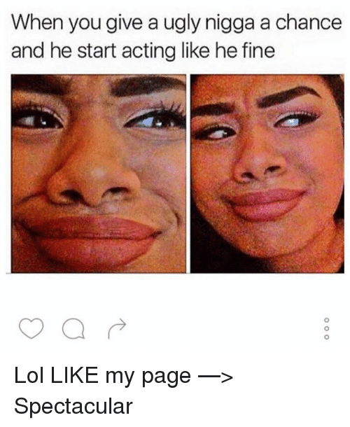 Acting: When you give a ugly nigga a chance  and he start acting like he fine Lol  LIKE my page —> Spectacular
