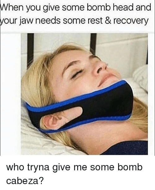 Memes, 🤖, and Jaws: When you give some bomb head and  your jaw needs some rest & recovery who tryna give me some bomb cabeza?