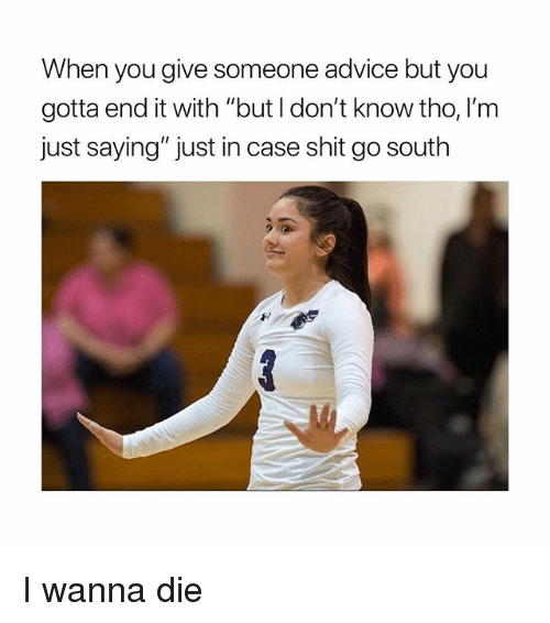 "Advice, Shit, and Girl Memes: When you give someone advice but you  gotta end it with ""but l don't know tho, I'm  just saying"" just in case shit go south I wanna die"