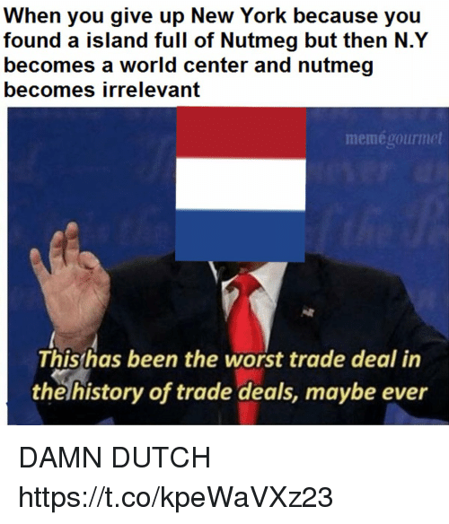 Worst Trade Deal In The History Of Trade Deals: When you give up New York because you  found a island full of Nutmeg but then N.Y  becomes a world center and nutmeg  becomes irrelevant  memégourmet  This has been the worst trade deal in  the history of trade deals, maybe ever DAMN DUTCH https://t.co/kpeWaVXz23