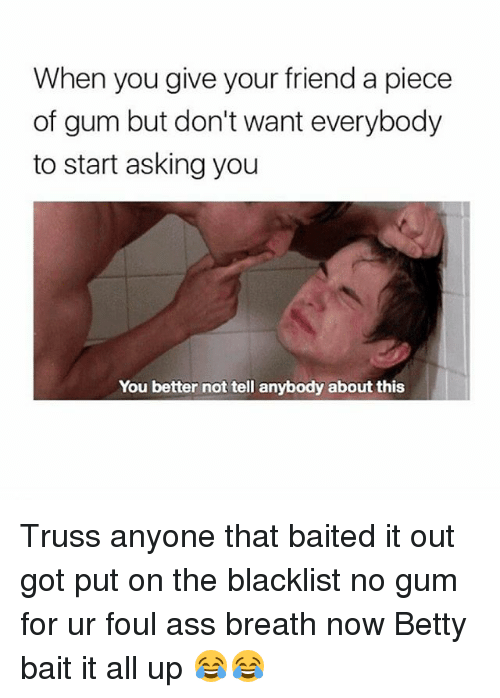 the blacklist: When you give your friend a piece  of gum but don't want everybody  to start asking you  You better not tell anybody about this Truss anyone that baited it out got put on the blacklist no gum for ur foul ass breath now Betty bait it all up 😂😂