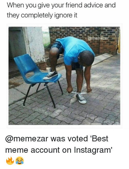 Advice, Instagram, and Meme: When you give your friend advice and  they completely ignore it  emeza @memezar was voted 'Best meme account on Instagram' 🔥😂