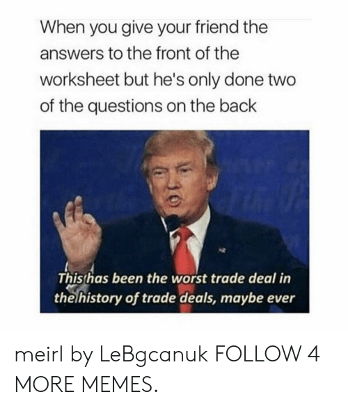 Worst Trade Deal In The History Of Trade Deals: When you give your friend the  answers to the front of the  worksheet but he's only done two  of the questions on the back  This has been the worst trade deal in  the history of trade deals, maybe ever meirl by LeBgcanuk FOLLOW 4 MORE MEMES.