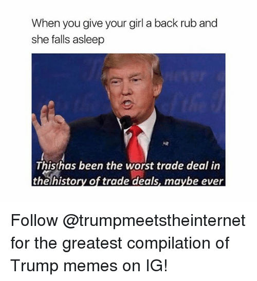 Girls, Memes, and The Worst: When you give your girl a back rub and  she falls asleep  This has been the worst trade deal in  the history of trade deals, maybe ever Follow @trumpmeetstheinternet for the greatest compilation of Trump memes on IG!