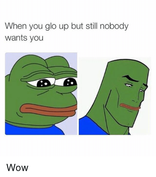 glo: When you glo up but still nobody  wants you Wow