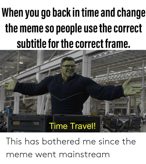 mainstream: When you go back in time and change  the meme so people use the correct  subtitle for the correct frame.  Time Travel! This has bothered me since the meme went mainstream