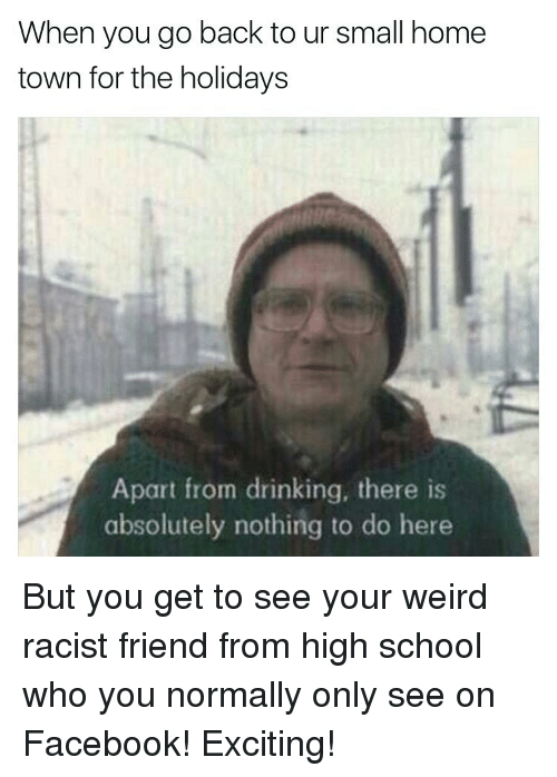 Memes, Weird, and Excite: When you go back to ur small home  town for the holidays  Apart from drinking, there is  absolutely nothing to do here But you get to see your weird racist friend from high school who you normally only see on Facebook! Exciting!