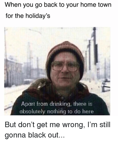 black out: When you go back to your home town  for the holiday's  Apart from drinking, there is  absolutely nothing to do here But don't get me wrong, I'm still gonna black out...