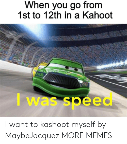 12th: When you go from  1st to 12th in a Kahoot  I was speed I want to kashoot myself by MaybeJacquez MORE MEMES