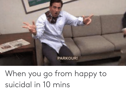 Mins: When you go from happy to suicidal in 10 mins