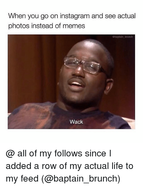 Instagram Meme On Sizzle: When You Go On Instagram And See Actual Photos Instead Of