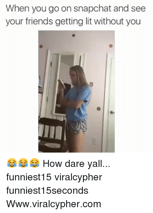 Friends, Funny, and Lit: When you go on snapchat and see  your friends getting lit without you 😂😂😂 How dare yall... funniest15 viralcypher funniest15seconds Www.viralcypher.com