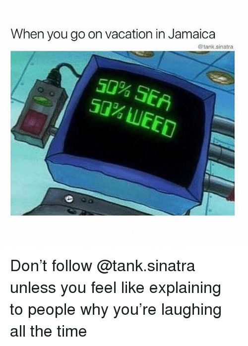 Memes, Jamaica, and Time: When you go on vacation in Jamaica  @tank.sinatra  50% SEA Don't follow @tank.sinatra unless you feel like explaining to people why you're laughing all the time