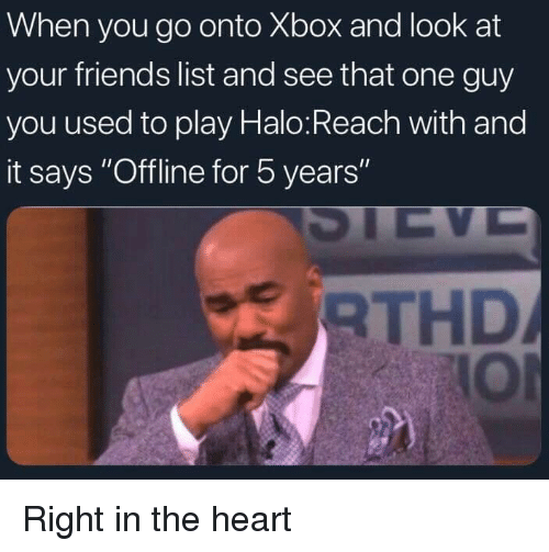 "offline: When you go onto Xbox and look at  your friends list and see that one guy  you used to play Halo:Reach with and  it says ""Offline for 5 years  RTHD  IOl Right in the heart"