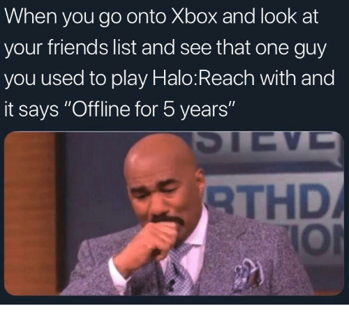 "offline: When you go onto Xbox and look at  your friends list and see that one guy  you used to play Halo:Reach with and  it says ""Offline for 5 years""  RTHD  IOl"