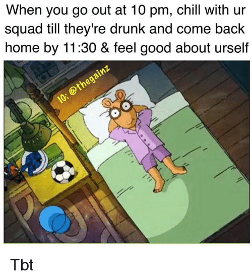 Chill, Drunk, and Memes: When you go out at 10 pm, chill with ur  squad till they're drunk and come back  home by 11:30 & feel good about urself Tbt