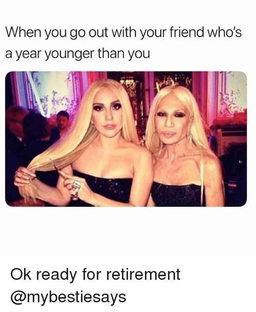 Girl Memes, Friend, and You: When you go out with your friend who's  a year younger than you Ok ready for retirement @mybestiesays