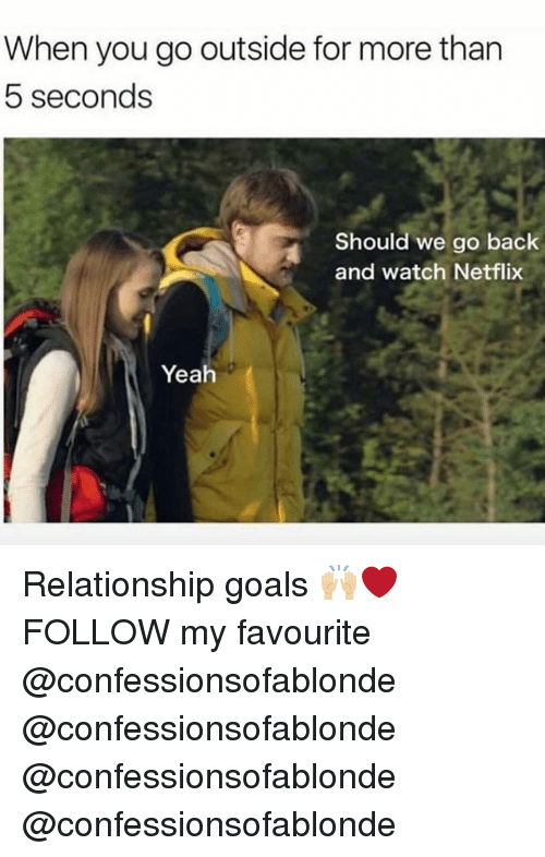 Goals, Memes, and Netflix: When you go outside for more than  5 seconds  Should we go back  and watch Netflix  Yeah Relationship goals 🙌🏼❤️ FOLLOW my favourite @confessionsofablonde @confessionsofablonde @confessionsofablonde @confessionsofablonde