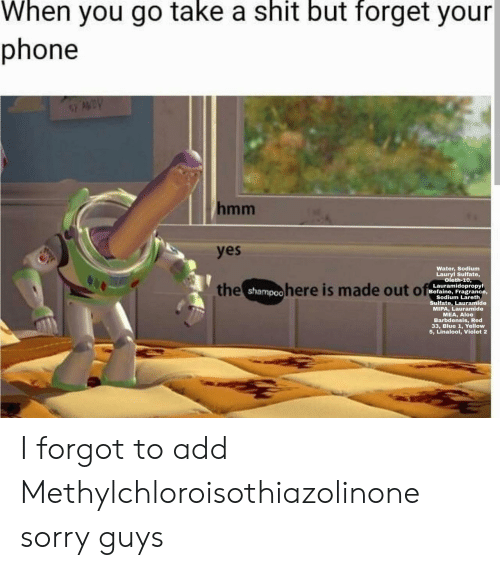 violet: When you go take a shit but forget your  phone  AWDY  hmm  yes  Water, Sodium  Lauryl Sulfate,  oleth-10,  the shampoohere is made out of  Lauramidopropyl  Befaine, Fragrance,  Sodium Lareth  Sulfate, Lauramide  MIPA, Lauramide  MEA, Aloe  Barbdensis, Red  33, Blue 1, Yellow  5, Linalool, Violet 2 I forgot to add Methylchloroisothiazolinone sorry guys