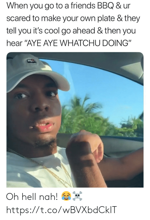 """Whatchu: When you go to a friends BBQ & ur  scared to make your own plate & they  tell you it's cool go ahead & then you  hear """"AYE AYE WHATCHU DOING"""" Oh hell nah! 😂☠️ https://t.co/wBVXbdCkIT"""