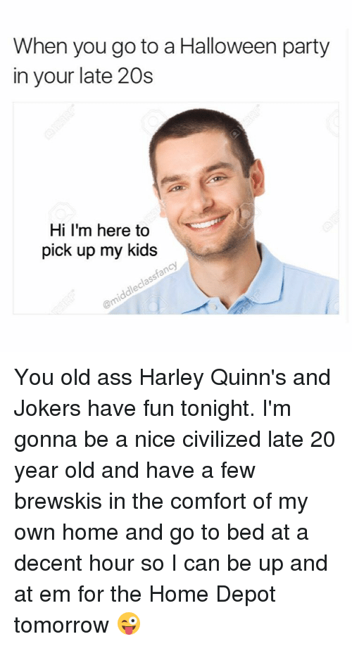 Comfortable, Halloween, and Joker: When you go to a Halloween party  in your late 20s  Hi I'm here to  pick up my kids You old ass Harley Quinn's and Jokers have fun tonight. I'm gonna be a nice civilized late 20 year old and have a few brewskis in the comfort of my own home and go to bed at a decent hour so I can be up and at em for the Home Depot tomorrow 😜