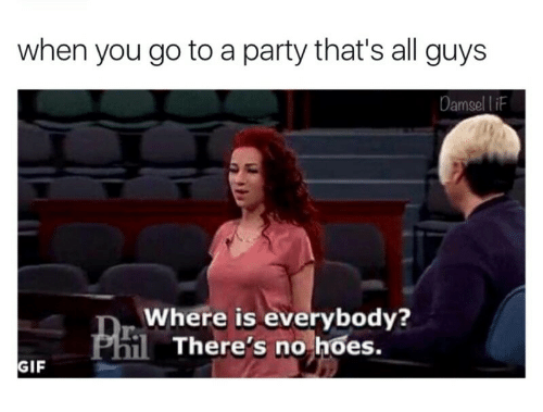 No Hoes: when you go to a party that's all guys  Damsel l iF  Where is everybody?  There's no hoes.  GIF