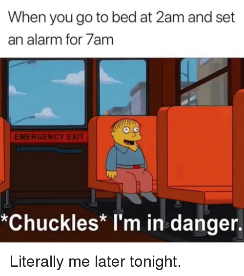 Memes, Alarm, and 🤖: When you go to bed at 2am and set  an alarm for 7am  EMERGENCY EXIT  *Chuckles* I'm in danger. Literally me later tonight.