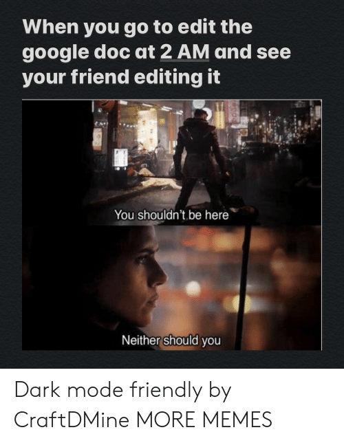 editing: When you go to edit the  google doc at 2 AM and see  your friend editing it  You shouldn't be here  Neither should you Dark mode friendly by CraftDMine MORE MEMES