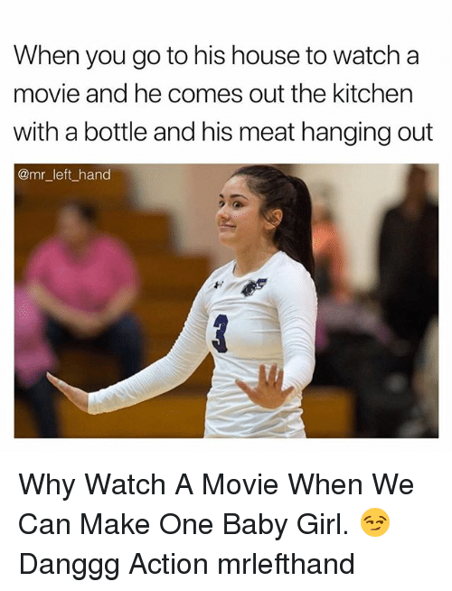 Girl, House, and Movie: When you go to his house to watch a  movie and he comes out the kitchen  with a bottle and his meat hanging out  @mr left hand Why Watch A Movie When We Can Make One Baby Girl. 😏 Danggg Action mrlefthand