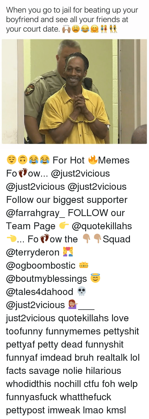 Hot Memes: When you go to jail for beating up your  boyfriend and see all your friends at  your court date. 😌🙃😂😂 For Hot 🔥Memes Fo👣ow... @just2vicious @just2vicious @just2vicious Follow our biggest supporter @farrahgray_ FOLLOW our Team Page 👉 @quotekillahs👈... Fo👣ow the 👇🏽👇🏽Squad @terryderon 💑 @ogboombostic 👑 @boutmyblessings 😇 @tales4dahood 💀 @just2vicious 💁🏽___ just2vicious quotekillahs love toofunny funnymemes pettyshit pettyaf petty dead funnyshit funnyaf imdead bruh realtalk lol facts savage nolie hilarious whodidthis nochill ctfu foh welp funnyasfuck whatthefuck pettypost imweak lmao kmsl