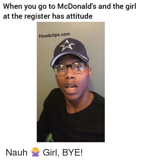 Funny, Girls, and McDonalds: When you go to McDonald's and the girl  at the register has attitude  Hood clips.com Nauh 🙅 Girl, BYE!