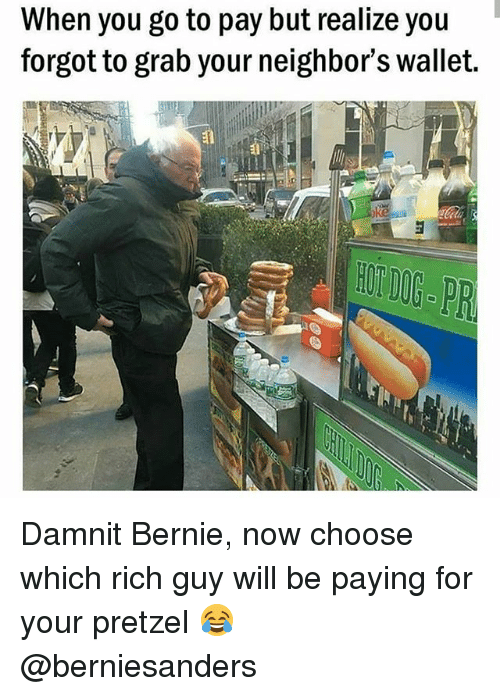Memes, Neighbors, and Bernie: When you go to pay but realize you  forgot to grab your neighbor's wallet.  HON NP Damnit Bernie, now choose which rich guy will be paying for your pretzel 😂 @berniesanders