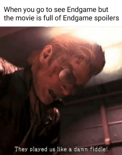 They Played Us: When you go to see Endgame but  the movie is full of Endgame spoilers  They played us like a damn fiddle!