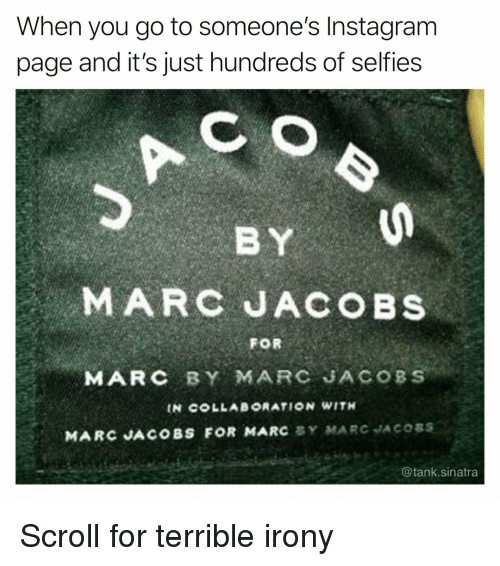 Marc Jacobs: When you go to someone's Instagram  page and it's just hundreds of selfies  MARC JACOBS  FOR  MARC BY MARC JACOBS  IN COLLAB°RATION WITH  MARC JACOBS FOR MARC BY MARC JACOSS  @tank.sinatra Scroll for terrible irony