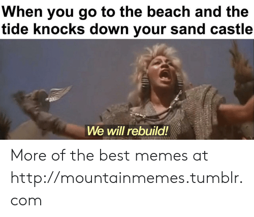 We Will Rebuild: When you go to the beach and the  tide knocks down your sand castle  We will rebuild! More of the best memes at http://mountainmemes.tumblr.com