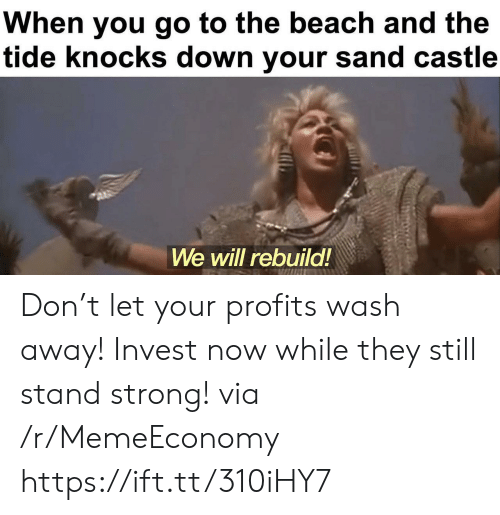 We Will Rebuild: When you go to the beach and the  tide knocks down your sand castle  We will rebuild! Don't let your profits wash away! Invest now while they still stand strong! via /r/MemeEconomy https://ift.tt/310iHY7