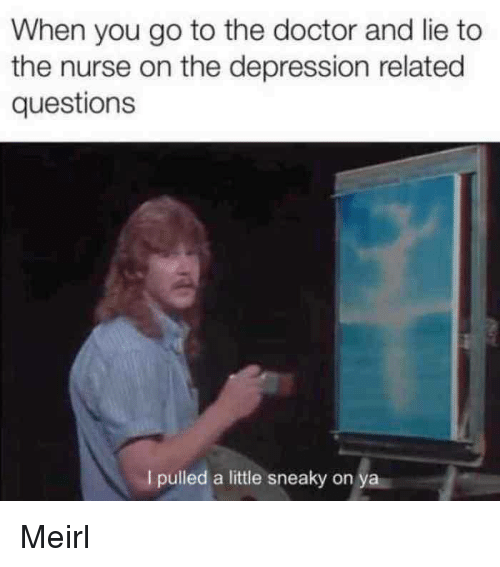 Go To The Doctor: When you go to the doctor and lie to  the nurse on the depression related  questions  I pulled a little sneaky on ya Meirl