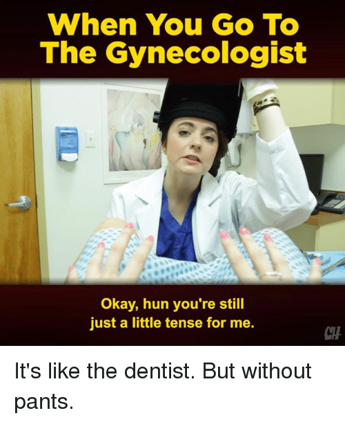 Memes, Gynecologist, and Okay: When You GO To  The Gynecologist  Okay, hun you're still  just a little tense for me.  CTH It's like the dentist. But without pants.