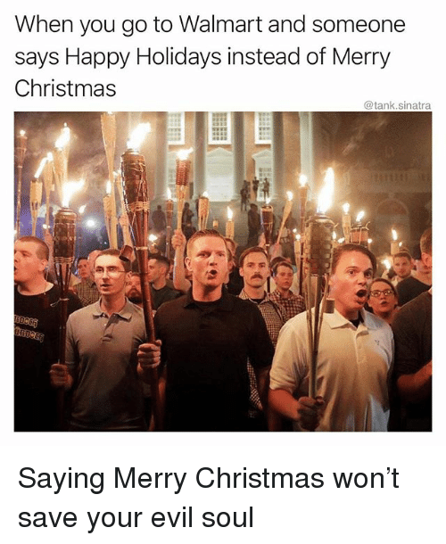 Christmas, Funny, and Walmart: When you go to Walmart and someone  says Happy Holidays instead of Merry  @tank.sinatra Saying Merry Christmas won't save your evil soul