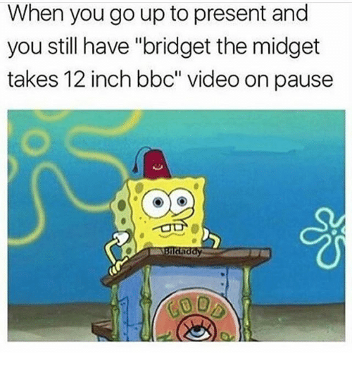 "Funny, Video, and Bbc: When you go up to present and  you still have ""bridget the midget  takes 12 inch bbc"" video on pause"