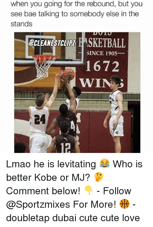 Bae, Cute, and Lmao: when you going for the rebound, but you  see bae talking to somebody else in the  stands  GCLEANESTCLIPI E ASKETBALL  SINCE 1905  1672  WIN Lmao he is levitating 😂 Who is better Kobe or MJ? 🤔Comment below! 👇 - Follow @Sportzmixes For More! 🏀 - doubletap dubai cute cute love