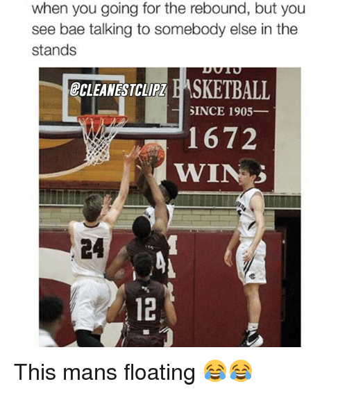 Bae, Memes, and 🤖: when you going for the rebound, but you  see bae talking to somebody else in the  stands  ECLEANESTCLIPZ  SKETBALL  SINCE 1905  1672  WIN 3 This mans floating 😂😂