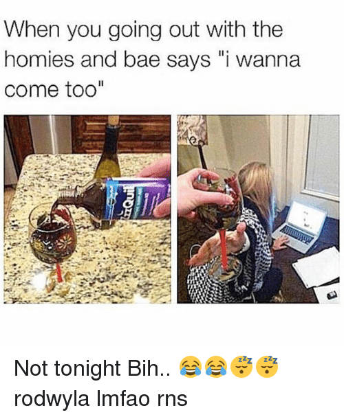 """RNS: When you going out with the  homies and bae says """"i wanna  come too"""" Not tonight Bih.. 😂😂😴😴 rodwyla lmfao rns"""