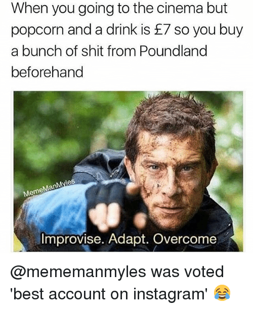 Man Meme: When you going to the cinema but  popcorn and a drink is £7 so you buy  a bunch of shit from Poundland  beforehand  es  Man  Meme  Improvise. Adapt. Overcome @mememanmyles was voted 'best account on instagram' 😂