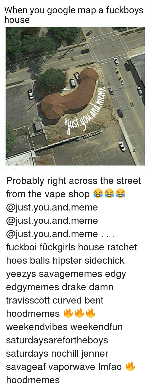 Drake, Google, and Hipster: When you google map a fuckboys  house Probably right across the street from the vape shop 😂😂😂 @just.you.and.meme @just.you.and.meme @just.you.and.meme . . . fuckboi fückgirls house ratchet hoes balls hipster sidechick yeezys savagememes edgy edgymemes drake damn travisscott curved bent hoodmemes 🔥🔥🔥 weekendvibes weekendfun saturdaysarefortheboys saturdays nochill jenner savageaf vaporwave lmfao 🔥 hoodmemes