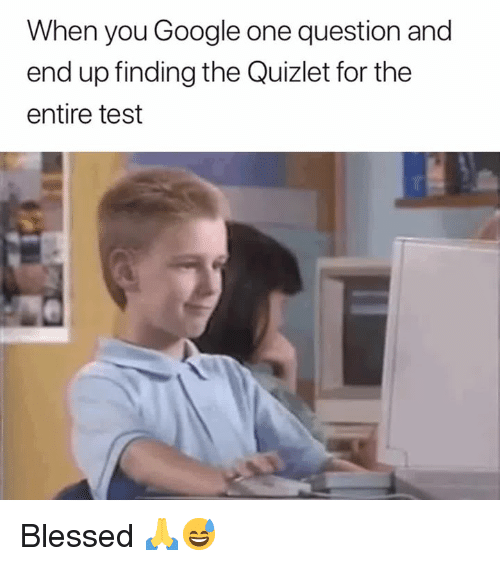 Quizlet: When you Google one question and  end up finding the Quizlet for the  entire test Blessed 🙏😅