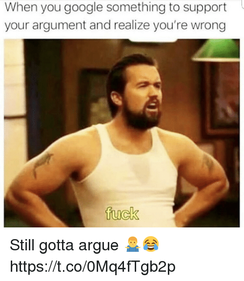 Arguing, Google, and Fuck: When you google something to support  your argument and realize you're wrong  fuck Still gotta argue 🤷‍♂️😂 https://t.co/0Mq4fTgb2p
